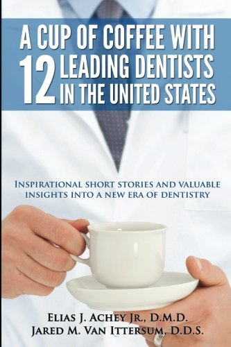 Books : A Cup Of Coffee With 12 Leading Dentists In The United States: Inspirational short stories and valuable insights into a new era of dentistry
