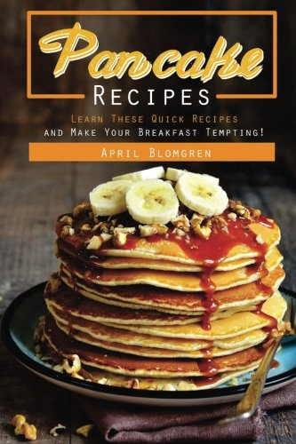 Pancake Recipes: Learn These Quick Recipes and Make Your Breakfast Tempting! by April Blomgren