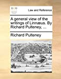 A General View of the Writings of Linnæus by Richard Pulteney, Richard Pulteney, 1140710303