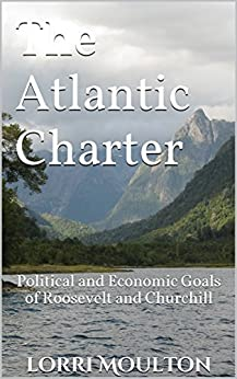 The Atlantic Charter: Political and Economic Goals of Roosevelt and Churchill (Non-Fiction Book 2) by [Moulton, Lorri]