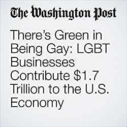 There's Green in Being Gay: LGBT Businesses Contribute $1.7 Trillion to the U.S. Economy