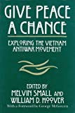 Give Peace a Chance: Exploring the Vietnam Antiwar Movement: Essays from the Charles DeBenedetti Memorial Conference (Peace and Conflict Resolution)