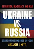 Ukraine vs. Russia: Revolution, Democracy and War: Selected Articles and Blogs, 2010-2016