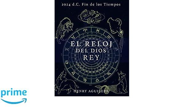 Amazon.com: EL RELOJ DEL DIOS REY: 2.024 d.C. FIN DE LOS TIEMPOS (Spanish Edition) (9781521859353): HENRY A. AGUILERA, LIC ARIANA CRISTINA AGUILERA BENITEZ: ...