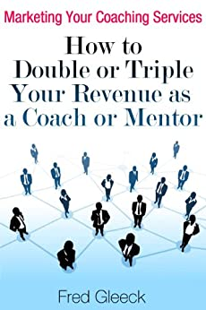Marketing Your Coaching Services: How to Double or Triple Your Revenue as a Coach or Mentor by [Gleeck, Fred]