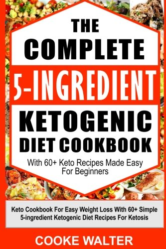 The Complete 5-ingredient Ketogenic Diet Cookbook With 60+ Keto Recipes Made Easy For Beginners: Keto Diet Cookbook With Quick and Easy 5-ingredient ... For Easy Keto lifestyle and Fast Weight Loss by Cooke Walter
