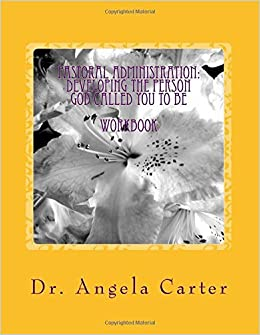 Pastoral Administration: Developing The Person God Called You To Be - Workbook by Angela C. Carter Ph. D. (2015-10-22)