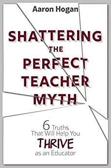 Shattering the Perfect Teacher Myth: 6 Truths That Will Help You THRIVE as an Educator by [Hogan, Aaron]
