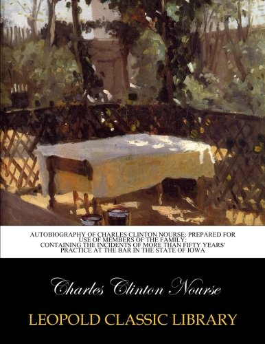 Autobiography of Charles Clinton Nourse: prepared for use of members of the family: containing the incidents of more than fifty years' practice at the bar in the state of Iowa pdf