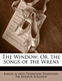 The Window; or, the Songs of the Wrens, Alfred Lord Tennyson and Arthur Sullivan, 1144081971