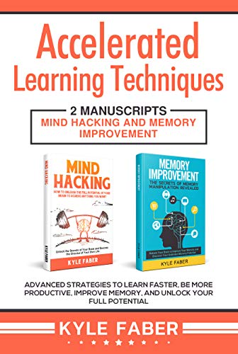 Accelerated Learning Techniques: 2 Manuscripts – Mind Hacking and Memory Improvement: Advanced Strategies to Learn Faster, Be More Productive, Improve Memory, and Unlock Your Full Potential