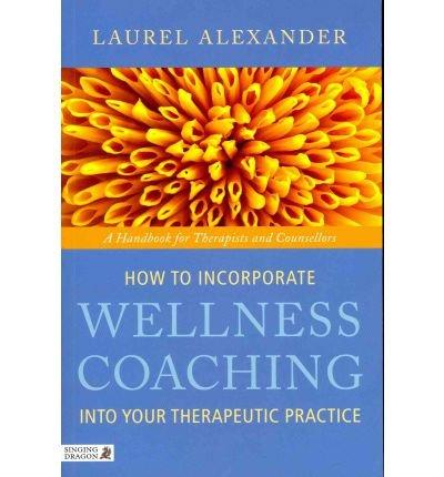 [(How to Incorporate Wellness Coaching into Your Therapeutic Practice: A Handbook for Therapists and Counsellors)] [Author: Laurel Alexander] published on (August, 2011)