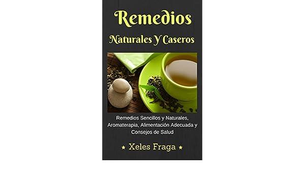 Remedios Naturales Y Caseros: Remedios Naturales, Aromaterapia, Alimentación y Consejos de Salud eBook: Xeles Fraga: Amazon.es: Tienda Kindle