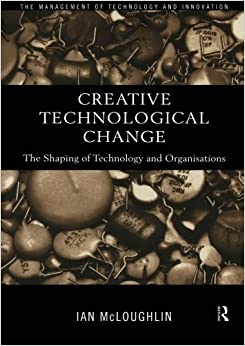 Creative Technological Change: Configuring Technology and Organisation (Management of Technology & Innovation)