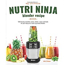 My Ultimate Nutri Ninja Blender Recipe Book: 100 Amazing smoothies, juices, shakes, sauces and foods for your ninja pro or auto-iq personal blender.
