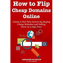 How to Flip Cheap Domains Online: Create a Part-Time Income by Buying Cheap Websites and Selling Them at a High Price