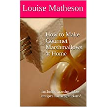 How to Make Gourmet Marshmallows at Home: Includes marshmallow recipes for vegetarians!