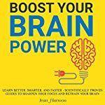 Boost Your Brain Power: Learn Better, Smarter, and Faster: Scientifically Proven Guides to Sharpen Your Focus and Retrain Your Brain | Ivan Harmon