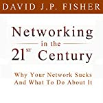 Networking in the 21st Century: Why Your Network Sucks and What to Do About It | David J.P. Fisher