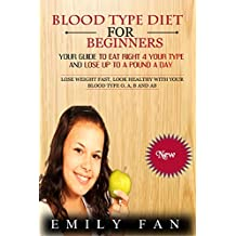 BLOOD TYPE DIET FOR BEGINNERS: Your Guide To Eat Right 4 Your Type And Lose Up To A Pound A Day: Lose Weight Fast, Look Healthy With Your Blood Type O, A, B And AB
