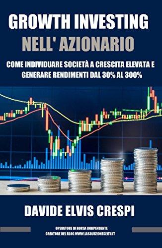 Growth Investing nell'azionario: come individuare società a crescita elevata e generare rendimenti dal 30% al 300% (Italian Edition)