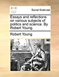 Essays and Reflections on Various Subjects of Politics and Science by Robert Young, Robert Young, 117039227X