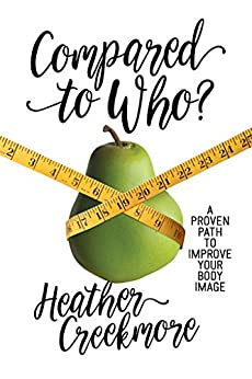 Compared to Who?: A Proven Path to Improve Your Body Image by [Creekmore, Heather]