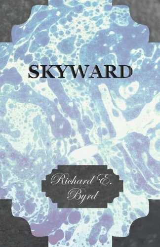 Skyward - Man's Mastery of the Air as Shown By the Brilliant Flights of America's Leading Air Explorer, His Life, His Th