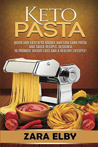 Keto Pasta: Quick and Easy Keto Noodle and Low Carb Pasta and Sauce Recipes, Designed to Promote Weight Loss and a Healthy Lifestyle! by Zara Elby
