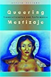 Queering Mestizaje: Transculturation and Performance (Triangulations: Lesbian/Gay/Queer Theater/Drama/Performance) by Alicia Arrizon (2006-11-20)