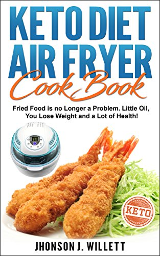 Keto Diet Air Fryer Cookbook: Fried food is no longer a problem. Little oil, you lose weight and a lot of health! by Jhonson J. Willett