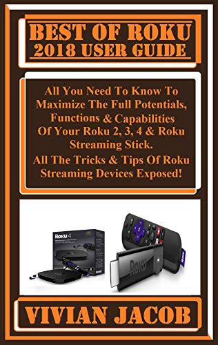 BEST OF ROKU  2018 User Guide:  All You Need To Know To Maximize The Full Potentials, Functions & Capabilities Of Your Roku 2, 3, 4 & Roku Streaming Stick. ... Tips Of Roku Streaming... (English Edition)