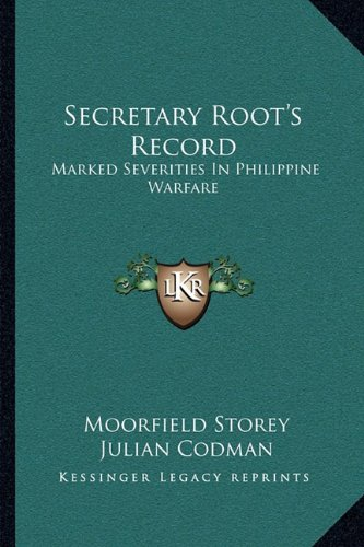 Secretary Root's Record: Marked Severities In Philippine Warfare: An Analysis Of The Law And Facts Bearing On The Actions And Utterances Of President Roosevelt And Secretary Root ebook