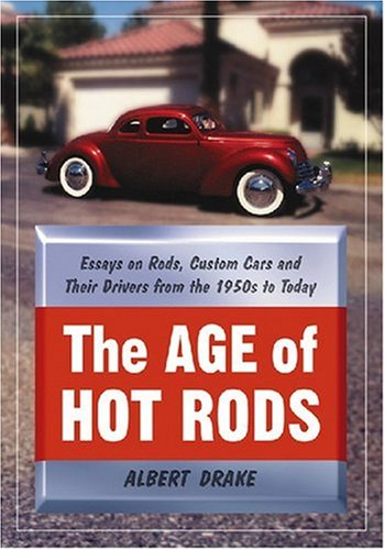 Rods Hot 50s - The Age of Hot Rods: Essays on Rods, Custom Cars and Their Drivers from the 1950's to Today