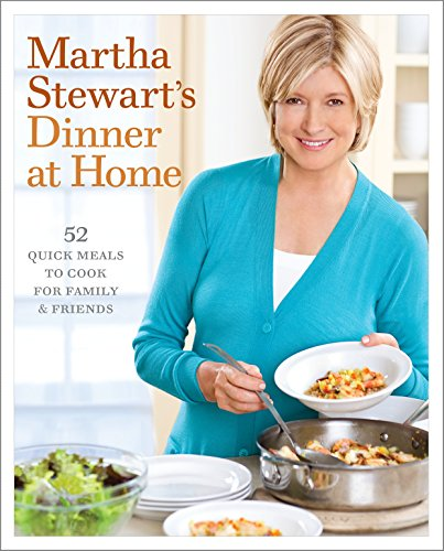 Martha Stewart's Dinner at Home: 52 Quick Meals to Cook for Family and Friends by Martha Stewart