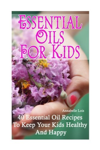 Essential Oils for Kids: 40 Essential Oil Recipes To Keep Your Kids Healthy and Happy