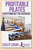 img - for Profitable Pilates: Everything But the Exercises by Lesley Logan (2013-08-14) book / textbook / text book