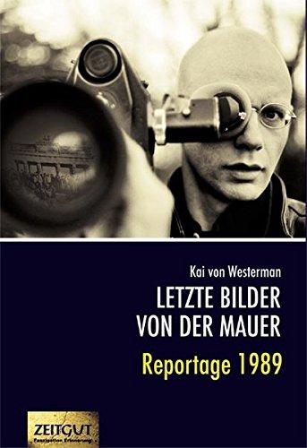 Letzte Bilder von der Mauer: Reportage 1989. Berichte aus zwei verschwundenen Ländern