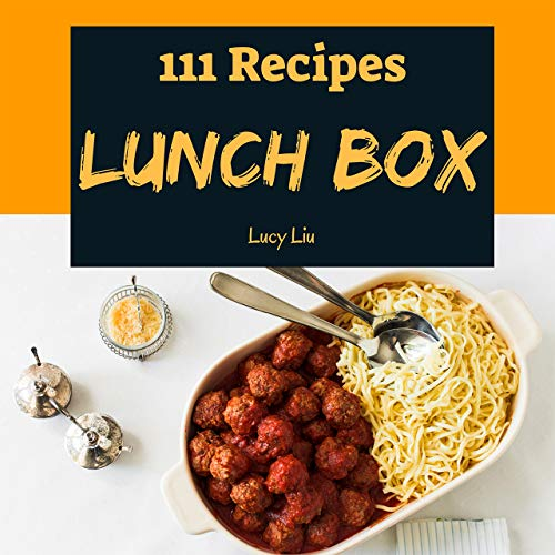 Lunch Box 111: Enjoy 111 Days With Amazing Lunch Recipes In Your Own Lunch Cookbook! (Bento Lunch Box Cookbook, Lunch Box Recipe Book, Bento Lunch Box Book, Japanese Lunch Box Book) [Book 1] by Lucy Liu