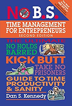 No B.S. Time Management for Entrepreneurs: The Ultimate No Holds Barred Kick Butt Take No Prisoners Guide to Time Productivity and Sanity by [Kennedy, Dan S.]