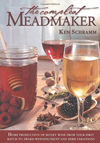 Mead Honey Wine - The Compleat Meadmaker : Home Production of Honey Wine From Your First Batch to Award-winning Fruit and Herb Variations