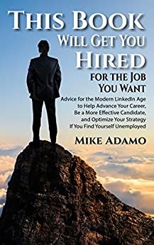 This Book Will Get You Hired for the Job You Want: Advice to Help Advance Your Career, Be a More Effective Candidate, and Optimize Your Strategy If You Find Yourself Unemployed by [Adamo, Mike]