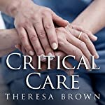 Critical Care: A New Nurse Faces Death, Life, and Everything in Between | Theresa Brown