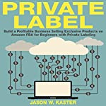 Private Label: 7 Steps to Earning 1K to 5K per Month Selling Exclusive Products on Amazon FBA for Beginners with Private Labeling | Jason Kaster