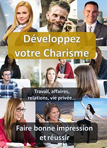 Développez votre Charisme: Comment faire bonne impression et réussir (Développement Personnel) (F by Pierre ANTOINE