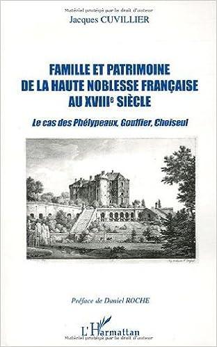 Livre gratuits en ligne Famille et patrimoine de la haute noblesse française au XVIIIe siècle : Le cas des Phélypeaux, Gouffier, Choiseul pdf ebook