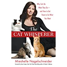 The Cat Whisperer: Why Cats Do What They Do-and How to Get Them to Do What You Want: Why Cats Do What They Do-and How to Get Them to Do What You Want