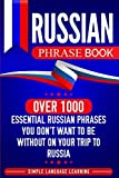 Russian Phrase Book: Over 1000 Essential Russian Phrases You Don t Want to Be Without on Your Trip to Russia