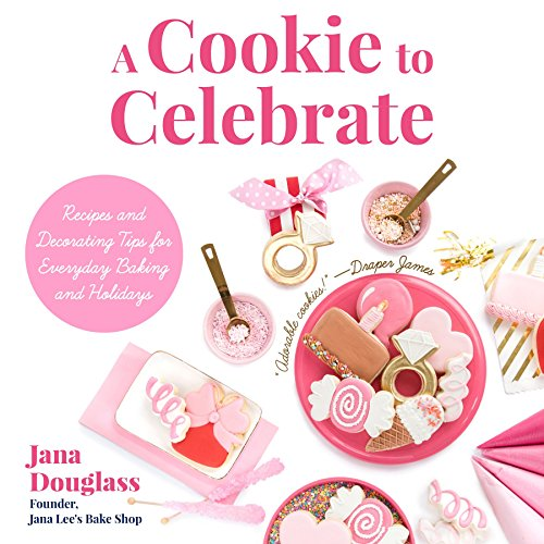 A Cookie to Celebrate: Recipes and Decorating Tips for Everyday Baking and Holidays by Jana Douglass