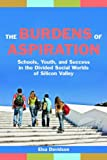 The Burdens of Aspiration: Schools, Youth, and Success in the Divided Social Worlds of Silicon Valley, Elsa Davidson, 0814720870